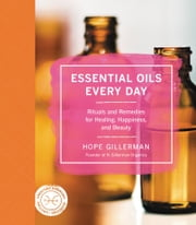 Essential Oils Every Day - Rituals and Remedies for Healing, Happiness, and Beauty ebook by Hope Gillerman
