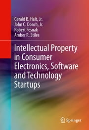 Intellectual Property in Consumer Electronics, Software and Technology Startups ebook by Gerald B. Halt, Jr.,John C. Donch,Amber R. Stiles,Fesnak Robert