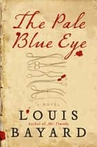 The Pale Blue Eye - A Novel ebook by Louis Bayard