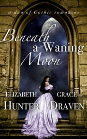 Beneath a Waning Moon: A Duo of Gothic Romances ebook by Elizabeth Hunter, Grace Draven