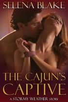 The Cajun's Captive - (Stormy Weather, Book One) ebook by Selena Blake