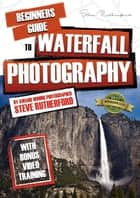 Beginners Guide to Waterfall Photography ebook by Steve Rutherford, Steve Rutherford