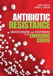 Antibiotic Resistance - Understanding and Responding to an Emerging Crisis ebook by Karl S. Drlica,David S. Perlin