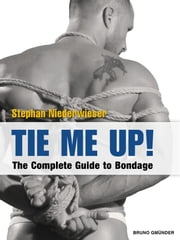 Tie Me Up! - The Complete Guide to Bondage ebook by Stephan Niederwieser