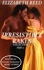 Irresistible Rakes Collection Part 2: 4 Historical Steamy Romance Short Stories ebook by Elizabeth Reed