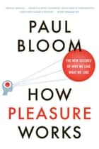 How Pleasure Works: The New Science of Why We Like What We Like ebook by Paul Bloom