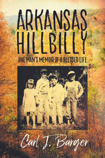 Arkansas Hillbilly - One Man's Memoir of a Blessed Life ebook by Carl J. Barger