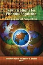 New Paradigms for Financial Regulation - Emerging Market Perspectives ebook by Masahiro Kawai, Eswar S. Prasad