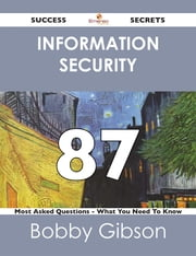 Information Security 87 Success Secrets - 87 Most Asked Questions On Information Security - What You Need To Know ebook by Bobby Gibson