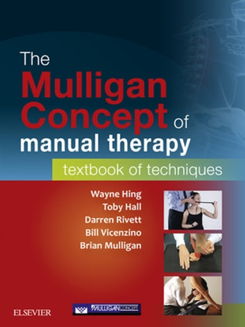 The Mulligan Concept of Manual Therapy - eBook - Textbook of Techniques ebook by Wayne Hing, PhD, MSc(Hons), ADP(OMT), DipMT, Dip Phys, FNZCP,Toby Hall, PhD, MSc, Post Grad Dip Manip Ther,Bill Vicenzino, PhD, MSc, Grad Dip Sports Phty, BPhty,Brian Mulligan, FNZSP (Hon.) Dip MT,Darren A Rivett, BAppSc(Phty), GradDipManipTher, MAppSc(ManipPhty), PhD