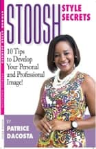 Stoosh Style Secrets: 10 Tips to Develop Your Personal and Professional Image! ebook by Patrice DaCosta