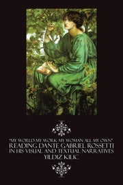 """MY WORLD MY WORK MY WOMAN ALL MY OWN"" READING DANTE GABRIEL ROSSETTI IN HIS VISUAL AND TEXTUAL NARRATIVES ebook by Kilic, Yildiz"