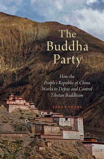The Buddha Party - How the People's Republic of China Works to Define and Control Tibetan Buddhism ebook by John Powers
