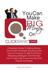 You Can Make Big Money On Clickbank.com! - A Newbie?s Guide To Making Money Online With Clickbank Including Great Tips On Products To Sell And Online Marketing Strategies That Will Help Your Product Get Found And Get Sold Quickly And Easily ebook by Dominic M. Johnson