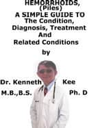 Hemorrhoids (Piles), A Simple Guide To The Condition, Diagnosis, Treatment And Related Conditions ebook by Kenneth Kee