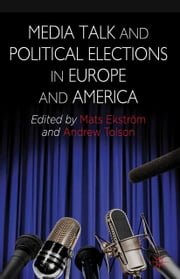 Media Talk and Political Elections in Europe and America ebook by A. Tolson,M. Ekstrom,Mats Ekström
