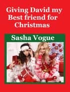 Giving David My Best Friend for Christmas ebook by Sasha Vogue