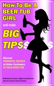 How To Be a Beer Tub Girl and Make Big Tips. Discover Powerful Tactics to Entice Customers to Your Beer Tub ebook by Romana Van Lissum