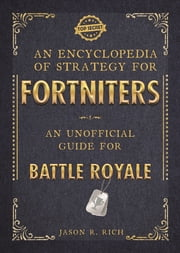 An Encyclopedia of Strategy for Fortniters: An Unofficial Guide for Battle Royale ebook by Jason R Rich
