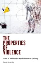 The Properties of Violence - Claims to Ownership in Representations of Lynching ebook by Sandy Alexandre