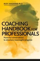 Coaching Handbook for Professionals ebook by Rudy Vandamme, PhD.