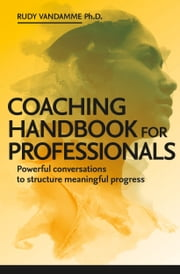 Coaching Handbook for Professionals - Powerful conversations to structure meaningful progress電子書籍 Rudy Vandamme, PhD.