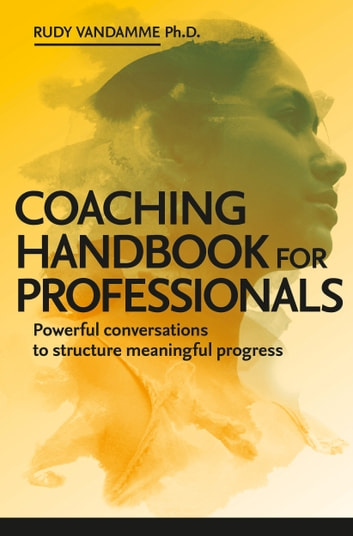 Coaching Handbook for Professionals - Powerful conversations to structure meaningful progress ebook by Rudy Vandamme, PhD.