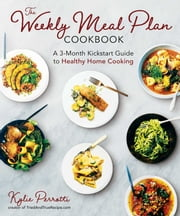 The Weekly Meal Plan Cookbook - A 3-Month Kickstart Guide to Healthy Home Cooking ebook by Kylie Perrotti