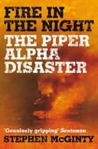 Fire in the Night - The Piper Alpha Disaster ebook by Stephen McGinty