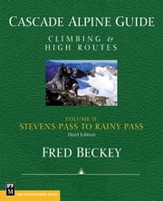 Cascade Alpine Guide, Vol. 2; Stevens Pass to Rainy Pass - Climbing & High Routes, 3rd Edition ebook by Fred Beckey