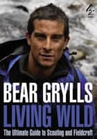 Living Wild - The Ultimate Guide to Scouting and Fieldcraft ebook by Bear Grylls