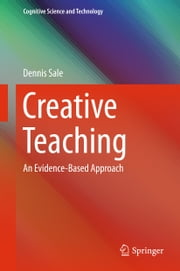 Creative Teaching - An Evidence-Based Approach ebook by Dennis Sale