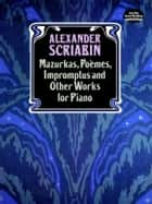 Mazurkas, Poemes, Impromptus and Other Pieces for Piano ebook by Alexander Scriabin