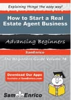 How to Start a Real Estate Agent Business - How to Start a Real Estate Agent Business ebook by Leone Cantrell