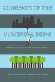 Currents of the Universal Being - Explorations in the Literature of Energy ebook by Scott Slovic,James E. Bishop,Kyhl Lyndgaard