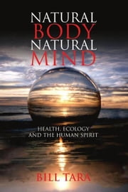 Natural Body Natural Mind - Health, Ecology and the Human Spirit ebook by William Wallace Tara