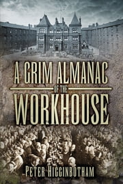 A Grim Almanac of the Workhouse ebook by Peter Higginbotham