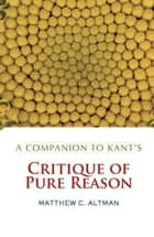 A Companion to Kant's Critique of Pure Reason ebook by Matthew C. Altman