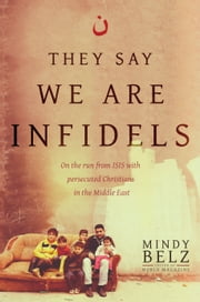 They Say We Are Infidels - On the Run from ISIS with Persecuted Christians in the Middle East ebook by Mindy Belz