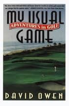 My Usual Game - Adventures in Golf ebook by David Owen