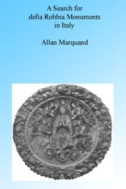 A SEARCH FOR DELLA ROBBIA MONUMENTS IN ITALY. ebook by Allan Marquand