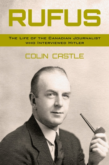 Rufus the life of the canadian journalist who interviewed hitler rufus the life of the canadian journalist who interviewed hitler ebook by colin castle fandeluxe