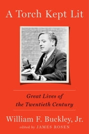A Torch Kept Lit - Great Lives of the Twentieth Century ebook by William F. Buckley, Jr.,James Rosen