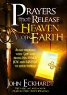 Prayers that Release Heaven On Earth - Align Yourself with God and Bring His Peace, Joy, and Revival to Your World eBook by John Eckhardt