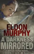 A Darkness Mirrored: A Dark YA Urban Fantasy Novel With Vampires (Part of the Reflections Series of Books) ebook by Eldon Murphy
