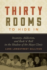 Thirty Rooms to Hide In - Insanity, Addiction, and Rock 'n' Roll in the Shadow of the Mayo Clinic ebook by Luke Longstreet Sullivan