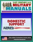 21st Century U.S. Military Manuals: Domestic Support Operations Field Manual - FM 100-19 (Value-Added Professional Format Series) ebook by Progressive Management