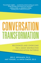 Conversation Transformation: Recognize and Overcome the 6 Most Destructive Communication Patterns ebook by Ben Benjamin,Amy Yeager,Anita Simon