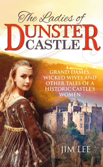 The Ladies of Dunster Castle - Grand Dames, Wicked Wives and Other Tales of a Historic Castle's Women ebook by Jim Lee