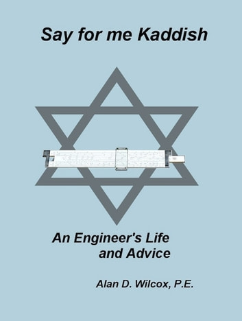 Say for me Kaddish, An Engineer's Life and Advice ebook by Alan Wilcox